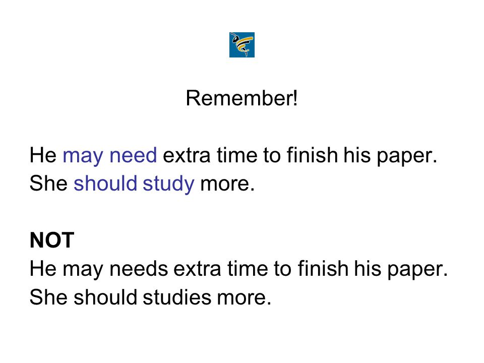 Remember! He may need extra time to finish his paper. She should study more. NOT. He may needs extra time to finish his paper.