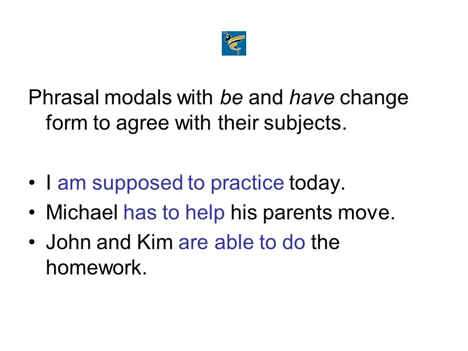 Phrasal modals with be and have change form to agree with their subjects.