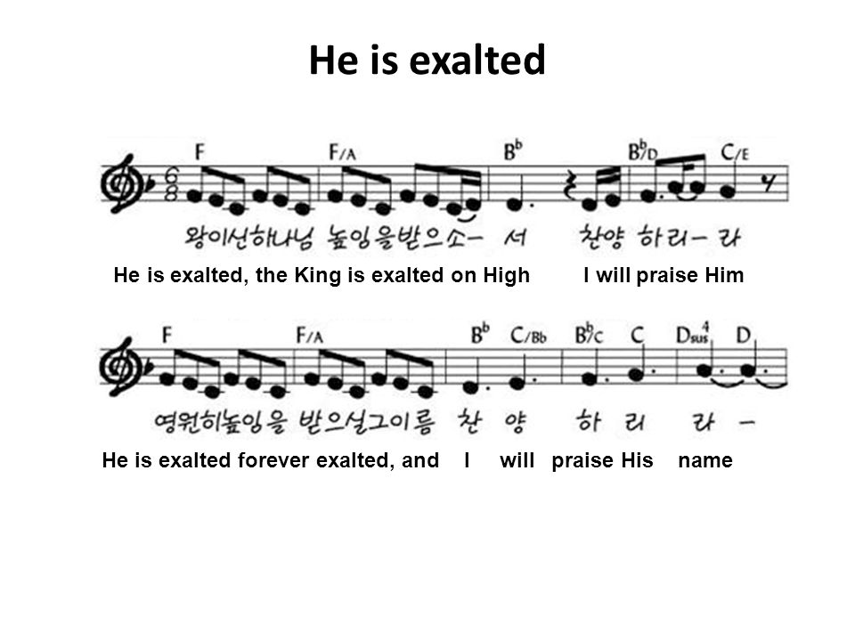 He is exalted He is exalted, the King is exalted on High I will praise Him.