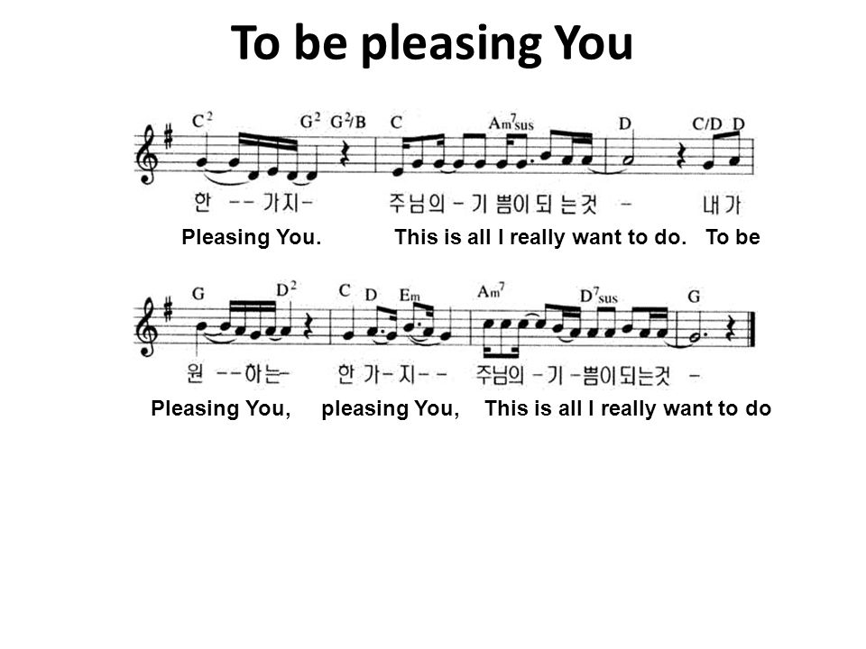 To be pleasing You Pleasing You. This is all I really want to do. To be.