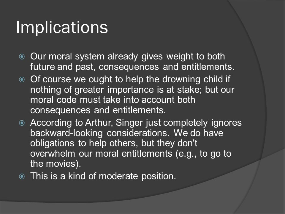 Implications Our moral system already gives weight to both future and past, consequences and entitlements.