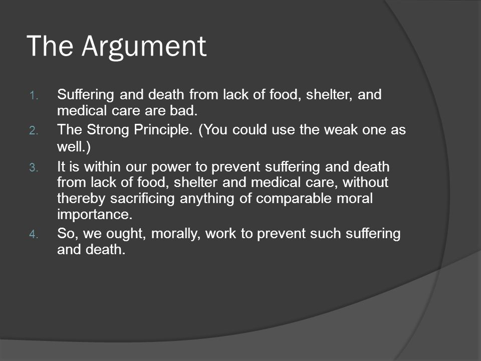 The Argument Suffering and death from lack of food, shelter, and medical care are bad. The Strong Principle. (You could use the weak one as well.)