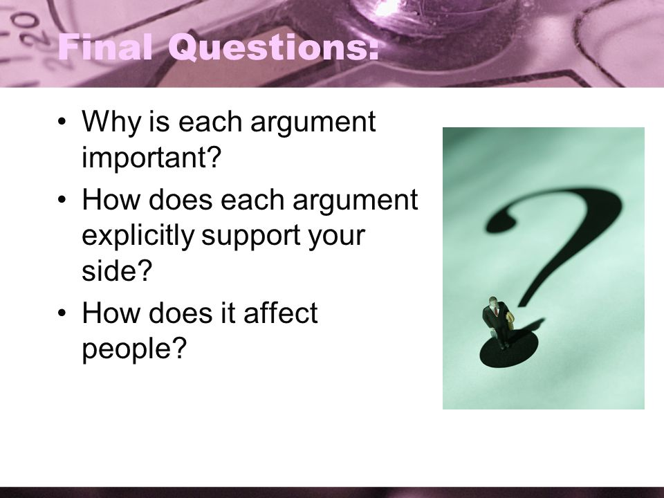 Final Questions: Why is each argument important