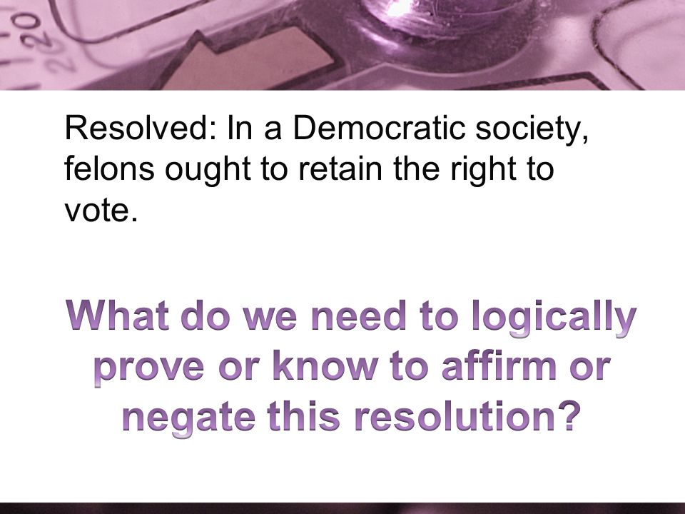 Resolved: In a Democratic society, felons ought to retain the right to vote.