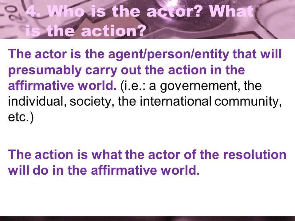 4. Who is the actor What is the action