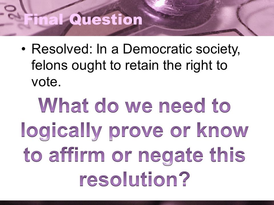 Final Question Resolved: In a Democratic society, felons ought to retain the right to vote.