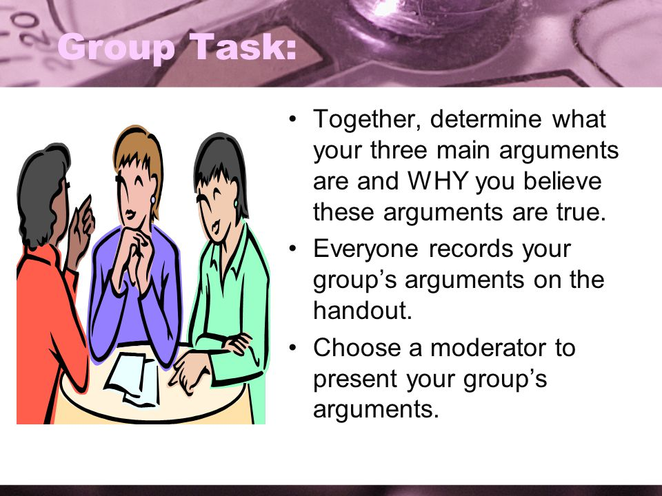 Group Task: Together, determine what your three main arguments are and WHY you believe these arguments are true.