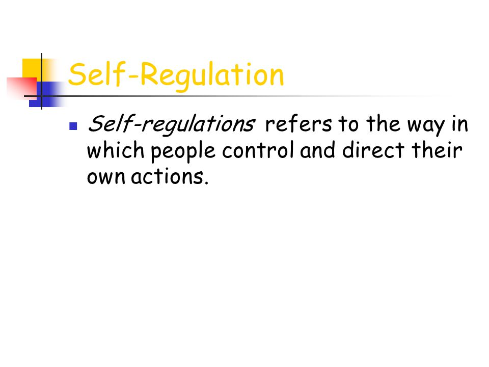 Self-Regulation Self-regulations refers to the way in which people control and direct their own actions.