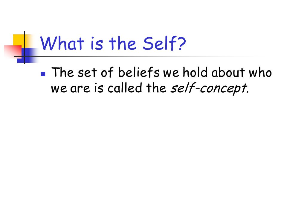What is the Self The set of beliefs we hold about who we are is called the self-concept.