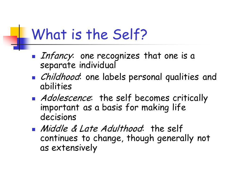 What is the Self Infancy: one recognizes that one is a separate individual. Childhood: one labels personal qualities and abilities.