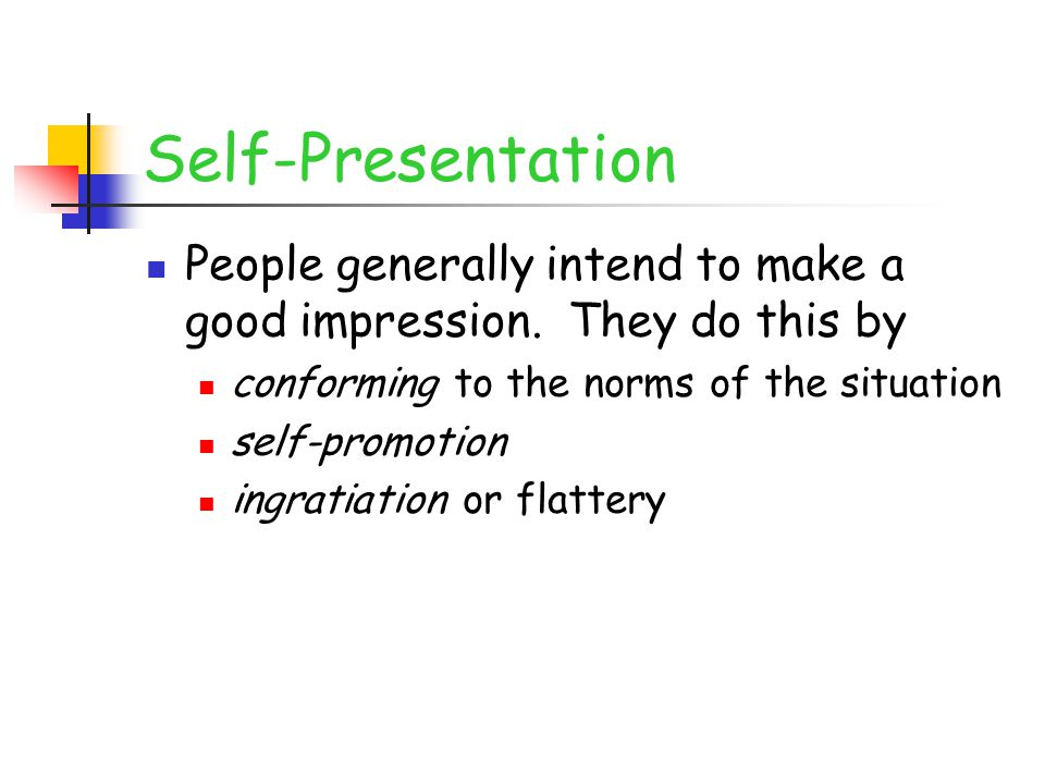 Self-Presentation People generally intend to make a good impression. They do this by. conforming to the norms of the situation.