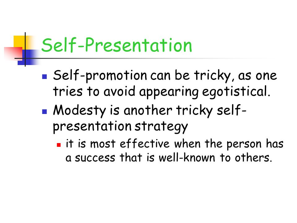 Self-Presentation Self-promotion can be tricky, as one tries to avoid appearing egotistical. Modesty is another tricky self-presentation strategy.