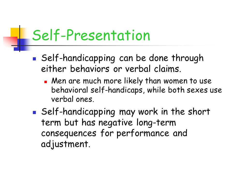 Self-Presentation Self-handicapping can be done through either behaviors or verbal claims.
