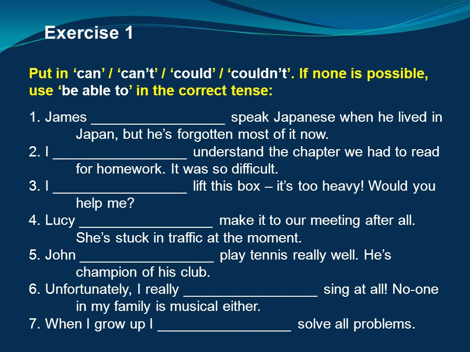 Exercise 1 Put in 'can' / 'can't' / 'could' / 'couldn't'. If none is possible, use 'be able to' in the correct tense: