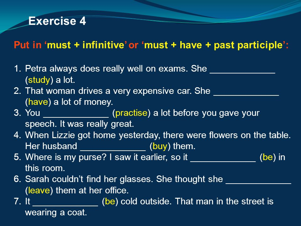 Exercise 4 Put in 'must + infinitive' or 'must + have + past participle': Petra always does really well on exams. She _____________ (study) a lot.