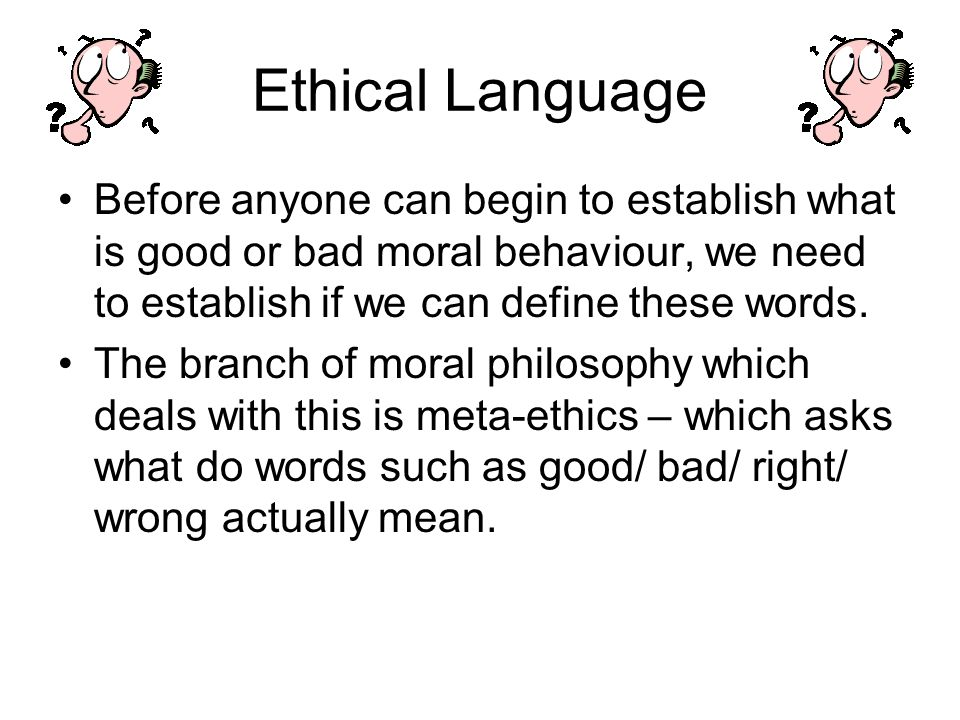 Ethical Language Before anyone can begin to establish what is good or bad moral behaviour, we need to establish if we can define these words.