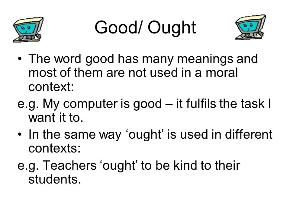 Good/ Ought The word good has many meanings and most of them are not used in a moral context: