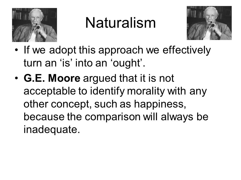 Naturalism If we adopt this approach we effectively turn an 'is' into an 'ought'.