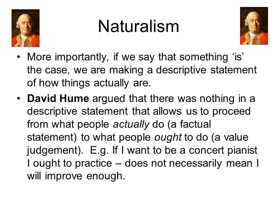 Naturalism More importantly, if we say that something 'is' the case, we are making a descriptive statement of how things actually are.
