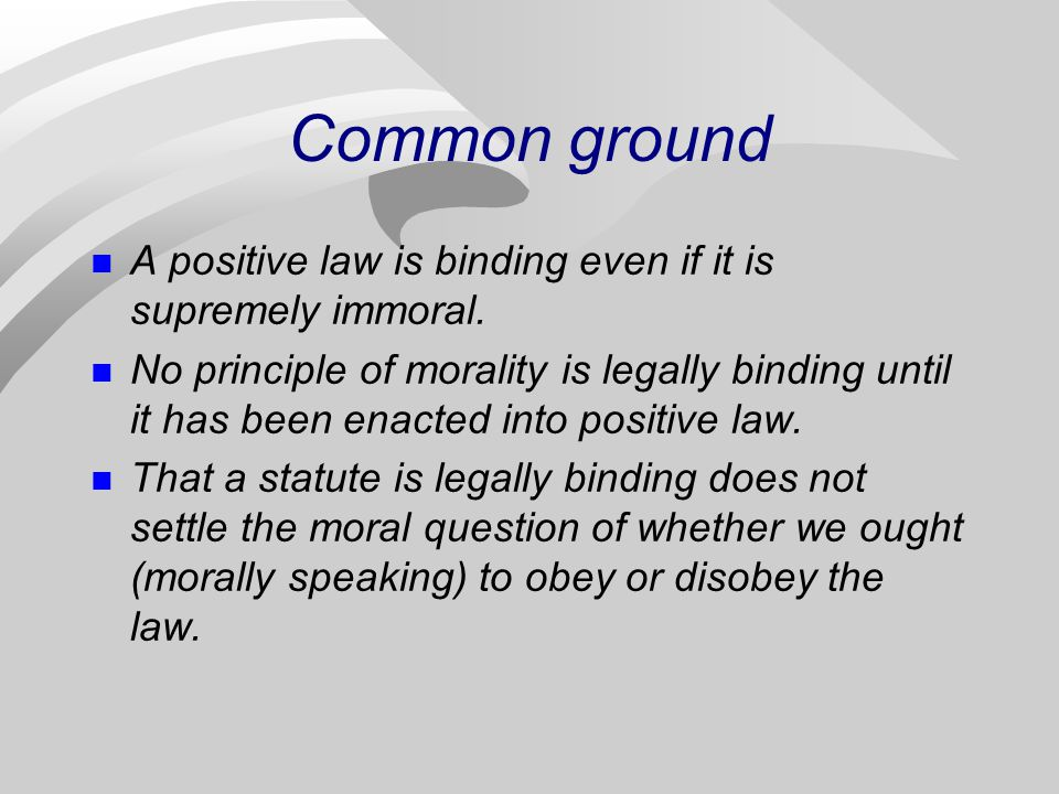 Common ground A positive law is binding even if it is supremely immoral.