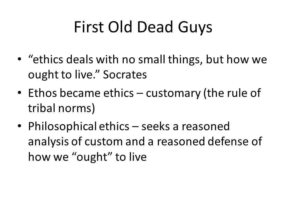 First Old Dead Guys ethics deals with no small things, but how we ought to live. Socrates.