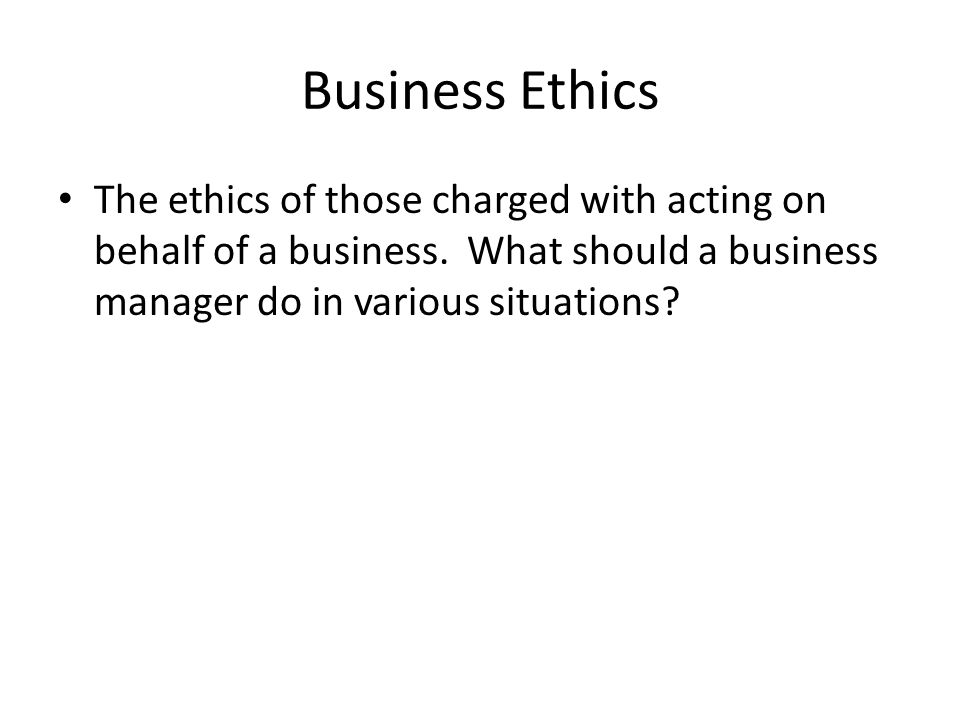 Business Ethics The ethics of those charged with acting on behalf of a business.