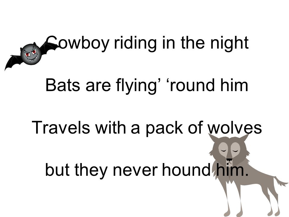 Cowboy riding in the night Bats are flying' 'round him Travels with a pack of wolves but they never hound him.