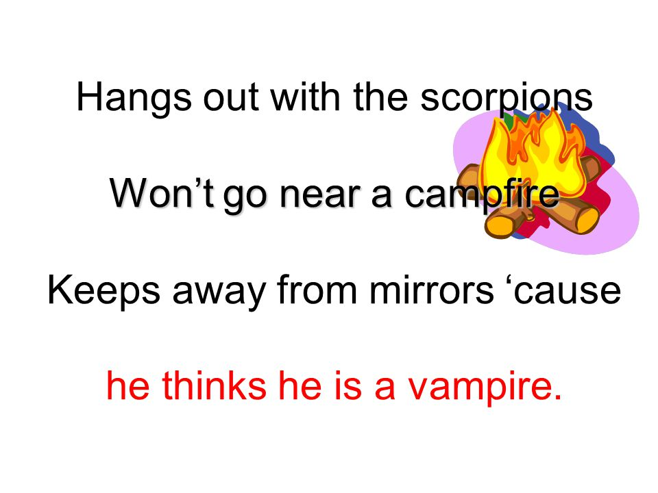 Hangs out with the scorpions Won't go near a campfire Keeps away from mirrors 'cause he thinks he is a vampire.