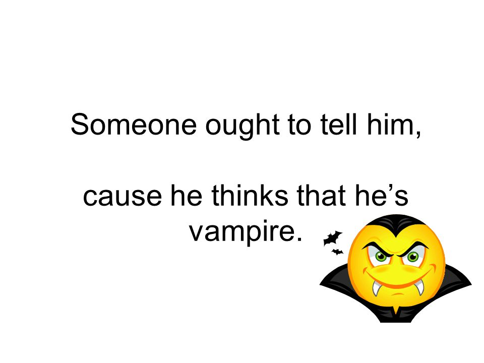 Someone ought to tell him, cause he thinks that he's vampire.