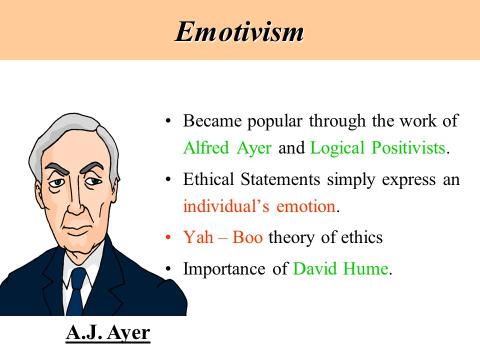 Emotivism Became popular through the work of Alfred Ayer and Logical Positivists. Ethical Statements simply express an individual's emotion.