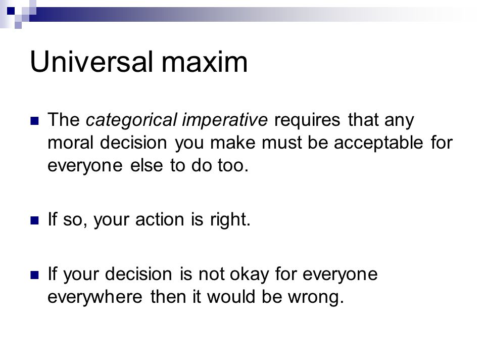 Universal maxim The categorical imperative requires that any moral decision you make must be acceptable for everyone else to do too.