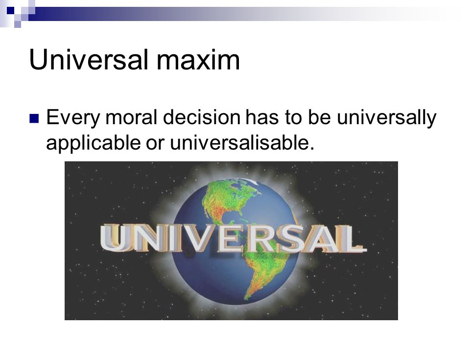 Universal maxim Every moral decision has to be universally applicable or universalisable.