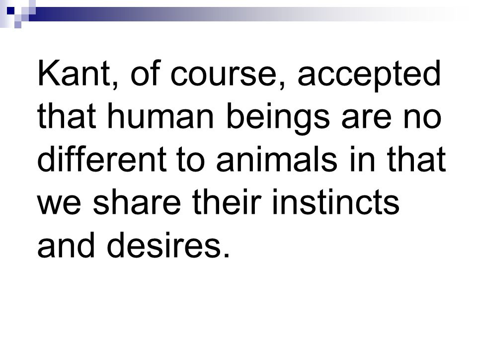 Kant, of course, accepted that human beings are no different to animals in that we share their instincts and desires.