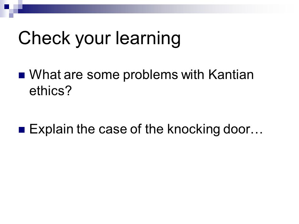 Check your learning What are some problems with Kantian ethics