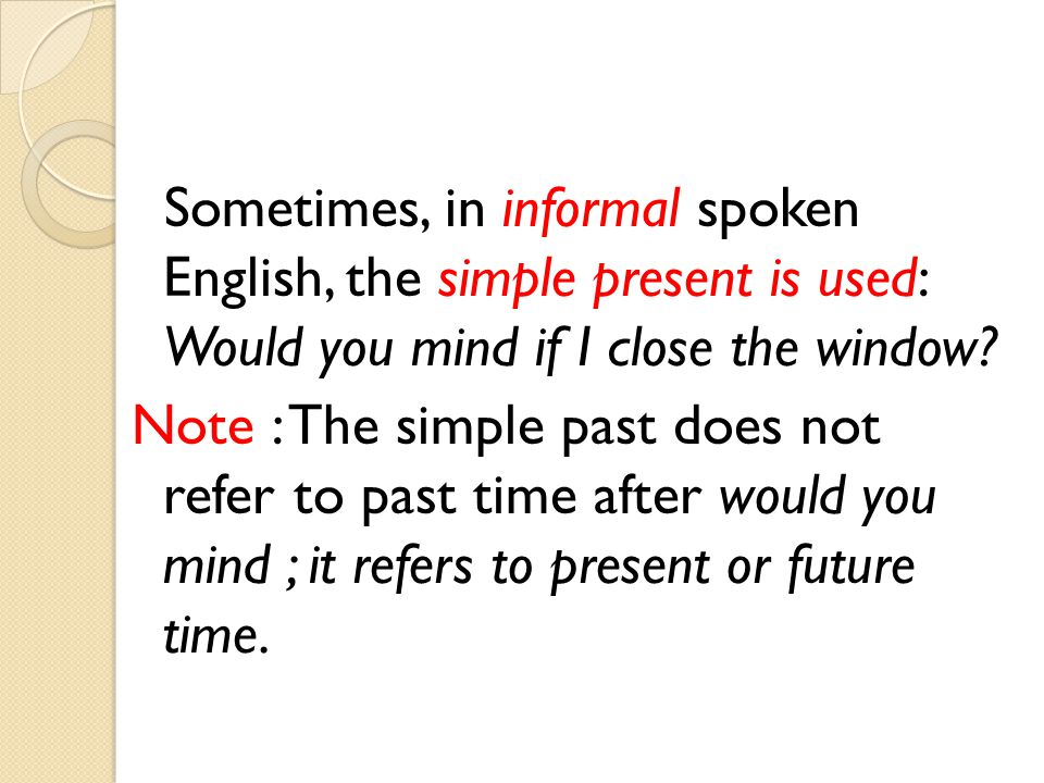 Sometimes, in informal spoken English, the simple present is used: Would you mind if I close the window.