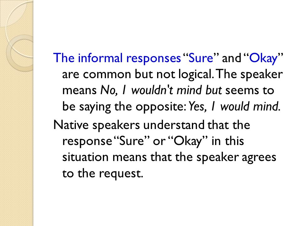 The informal responses Sure and Okay are common but not logical
