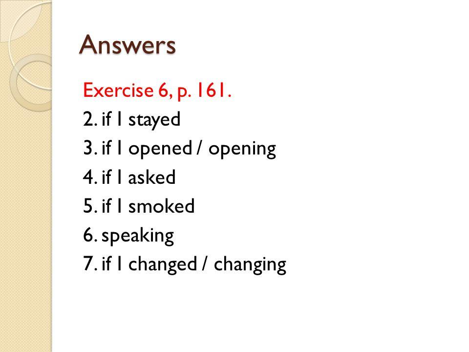 Answers Exercise 6, p. 161. 2. if I stayed 3. if I opened / opening 4.