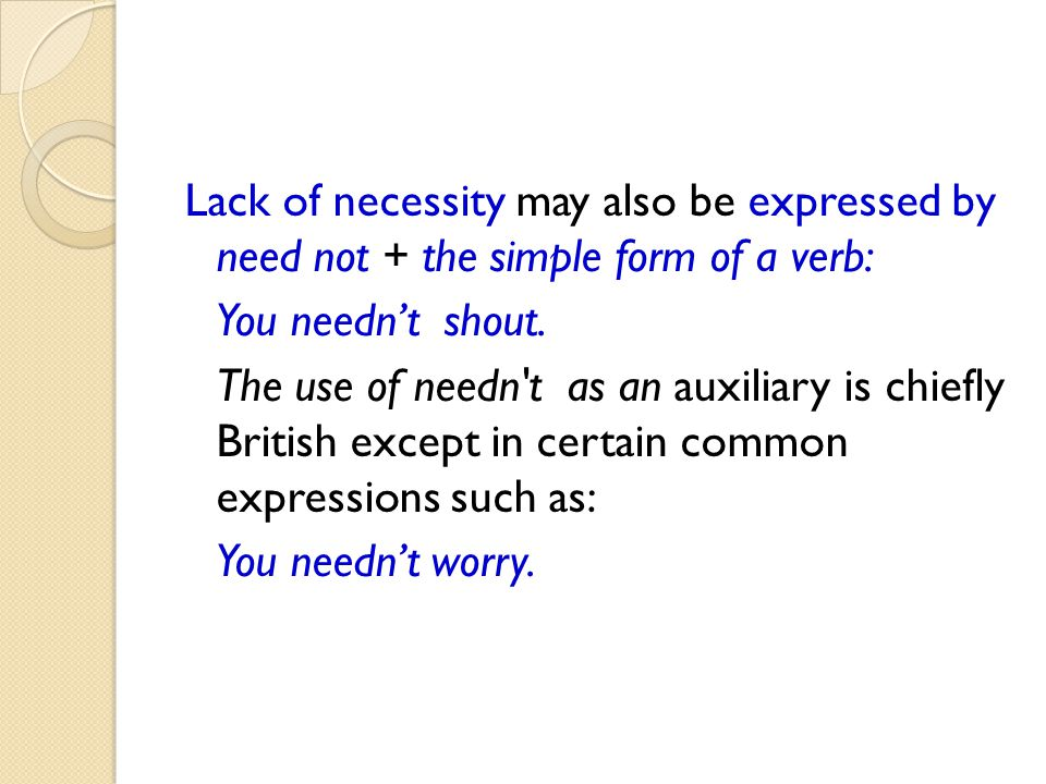 Lack of necessity may also be expressed by need not + the simple form of a verb: You needn't shout.