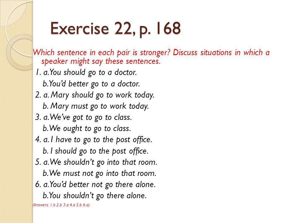 Exercise 22, p. 168 Which sentence in each pair is stronger Discuss situations in which a speaker might say these sentences.