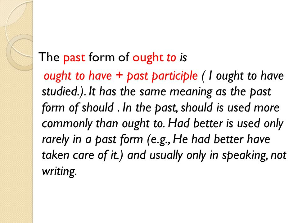 The past form of ought to is ought to have + past participle ( I ought to have studied.).