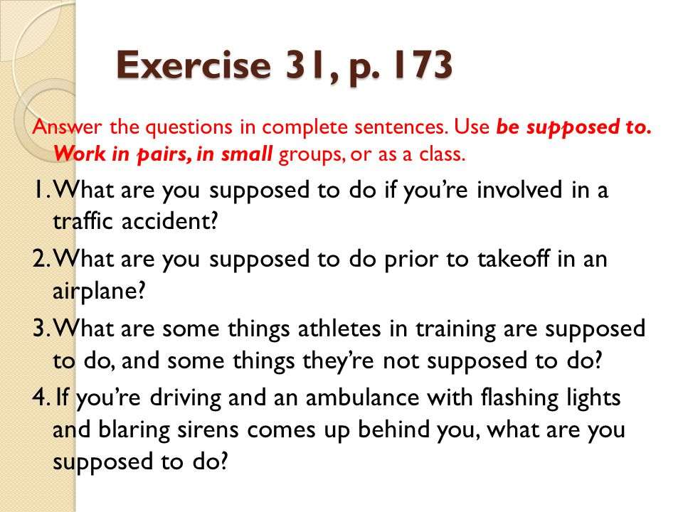 Exercise 31, p. 173 Answer the questions in complete sentences. Use be supposed to. Work in pairs, in small groups, or as a class.