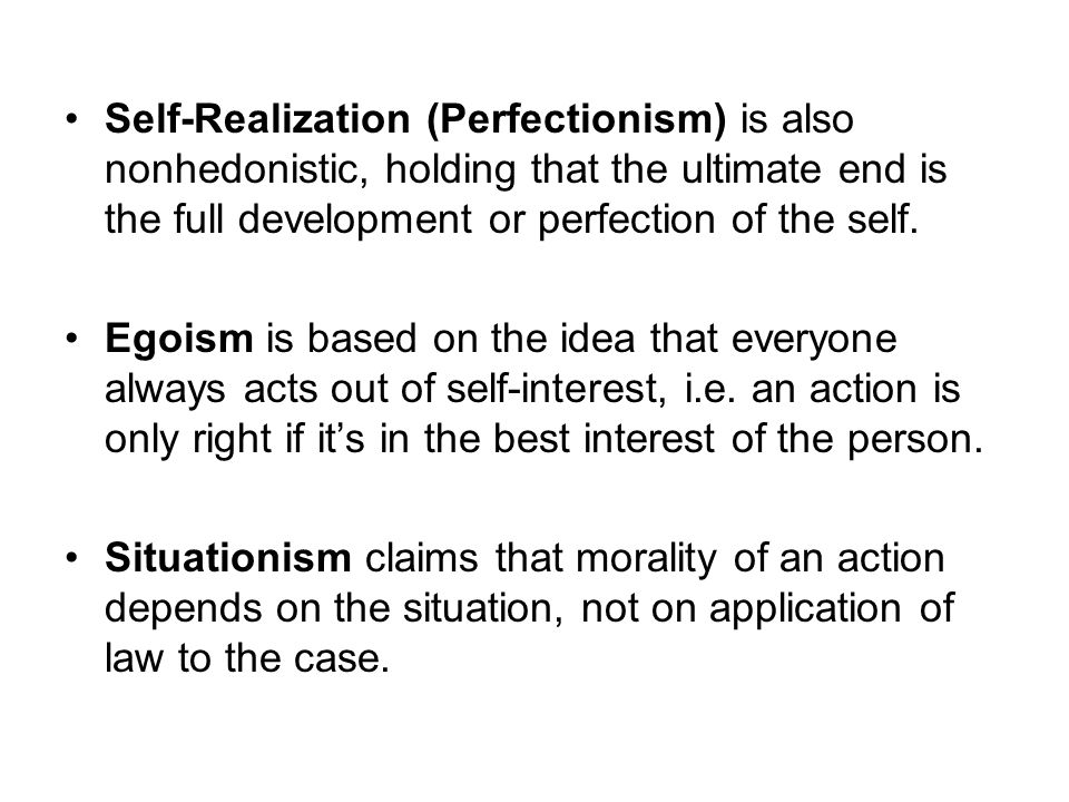 Self-Realization (Perfectionism) is also nonhedonistic, holding that the ultimate end is the full development or perfection of the self.
