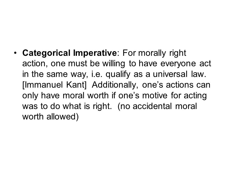 Categorical Imperative: For morally right action, one must be willing to have everyone act in the same way, i.e.