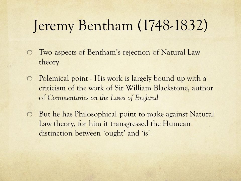 Jeremy Bentham (1748-1832) Two aspects of Bentham's rejection of Natural Law theory.