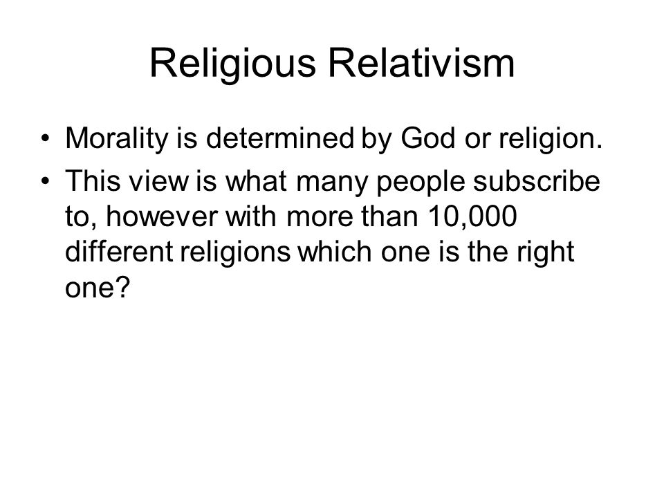 Religious Relativism Morality is determined by God or religion.