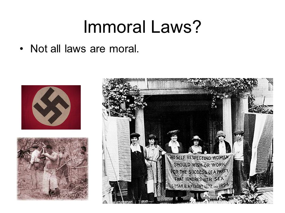 Immoral Laws Not all laws are moral.