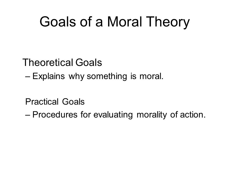 Goals of a Moral Theory Theoretical Goals