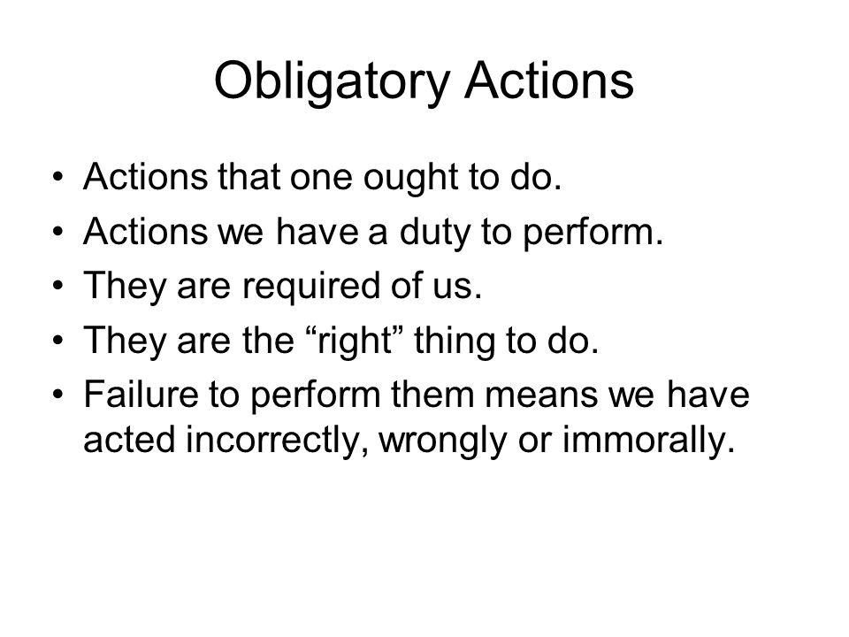 Obligatory Actions Actions that one ought to do.