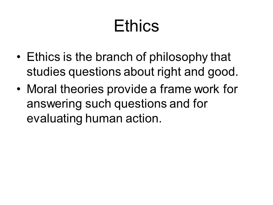 Ethics Ethics is the branch of philosophy that studies questions about right and good.