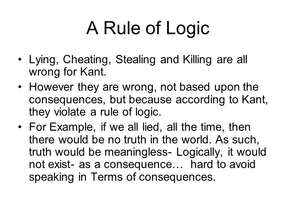 A Rule of Logic Lying, Cheating, Stealing and Killing are all wrong for Kant.